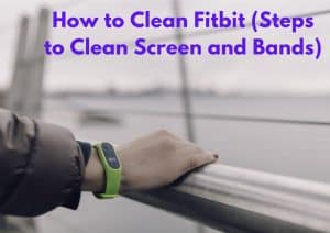 How to Clean Fitbit (Steps to Clean Screen and Bands)