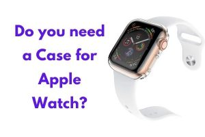 Do you need a Case for Apple Watch?