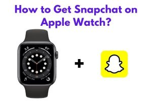 How to Get Snapchat on Apple Watch?