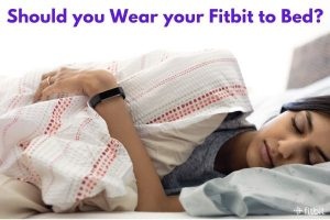Should you Wear your Fitbit to Bed?